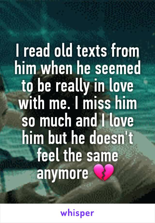 I read old texts from him when he seemed to be really in love with me. I miss him so much and I love him but he doesn't feel the same anymore 💔