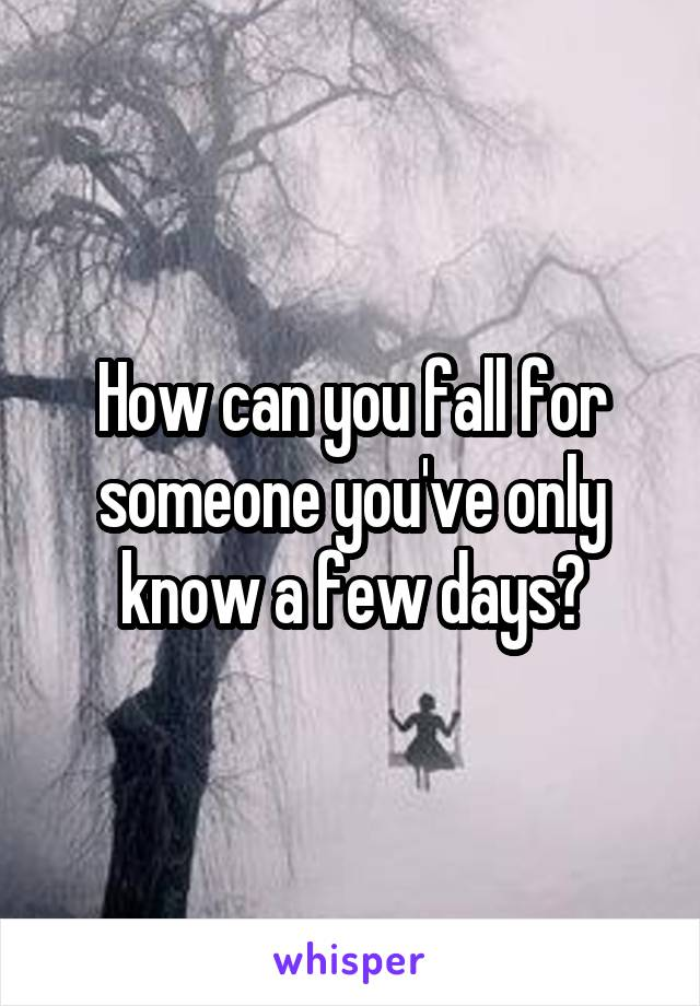 How can you fall for someone you've only know a few days?