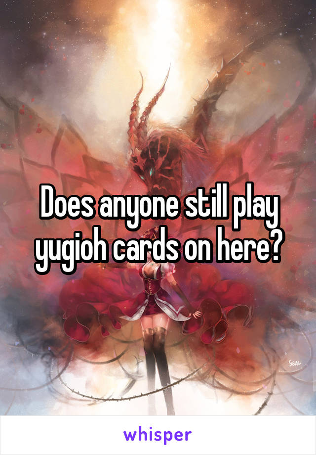 Does anyone still play yugioh cards on here?