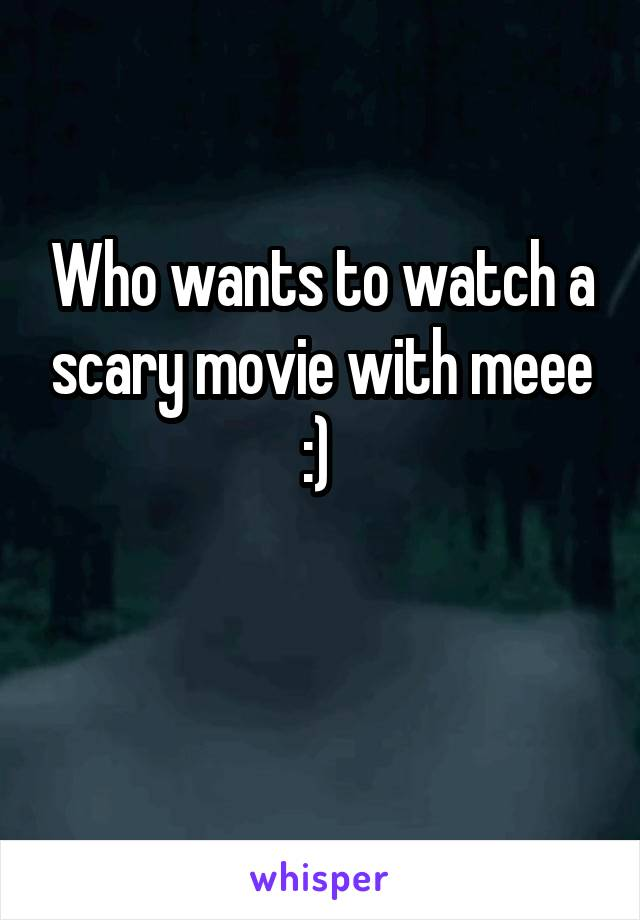 Who wants to watch a scary movie with meee :)
