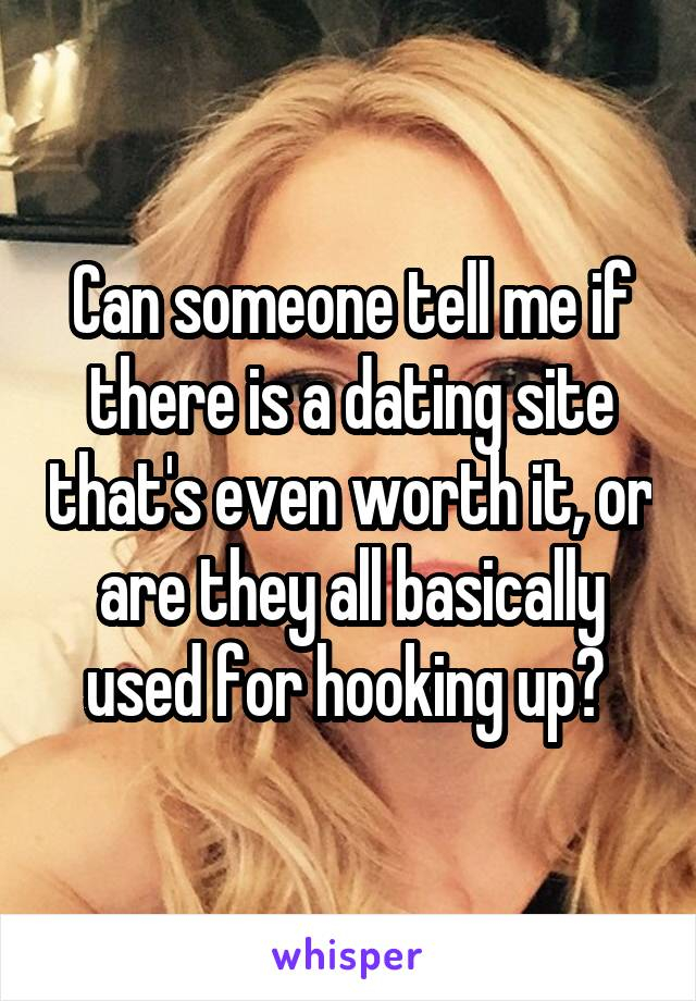 Can someone tell me if there is a dating site that's even worth it, or are they all basically used for hooking up?