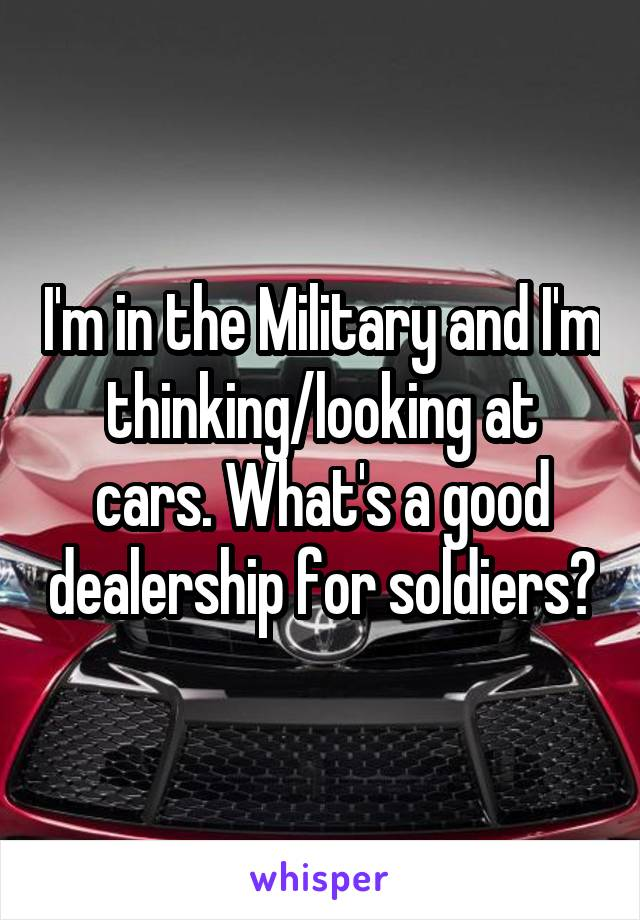 I'm in the Military and I'm thinking/looking at cars. What's a good dealership for soldiers?