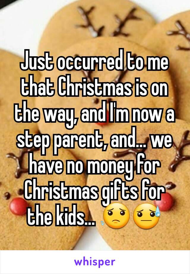 Just occurred to me that Christmas is on the way, and I'm now a step parent, and... we have no money for Christmas gifts for the kids... 😟😓