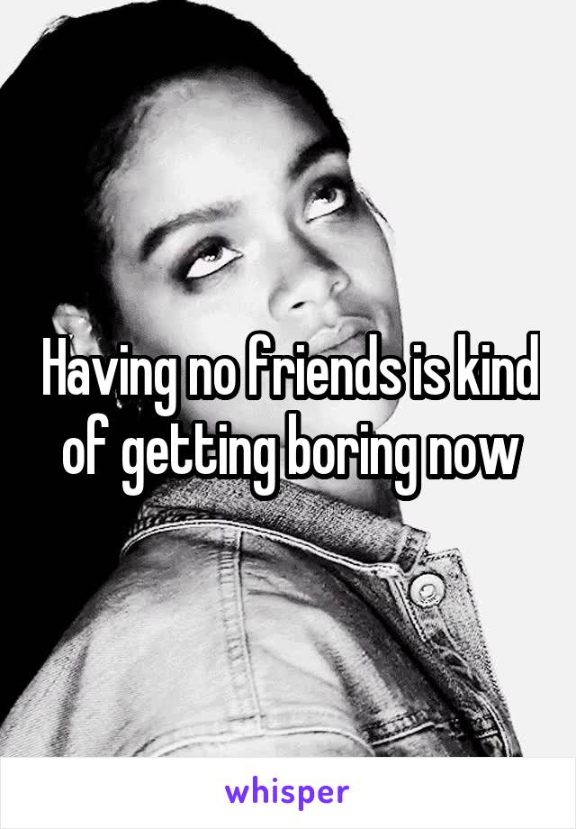 Having no friends is kind of getting boring now