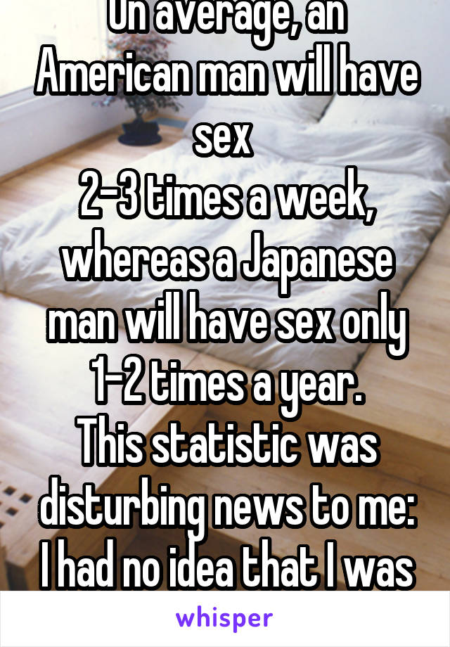 On average, an American man will have sex  2-3 times a week, whereas a Japanese man will have sex only 1-2 times a year. This statistic was disturbing news to me: I had no idea that I was Japanese....