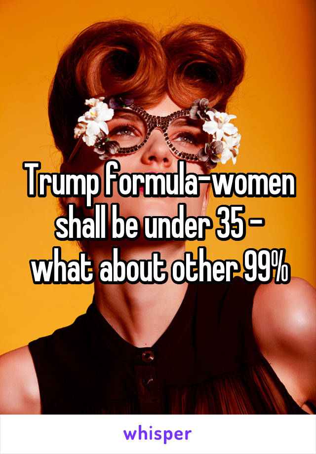 Trump formula-women shall be under 35 - what about other 99%