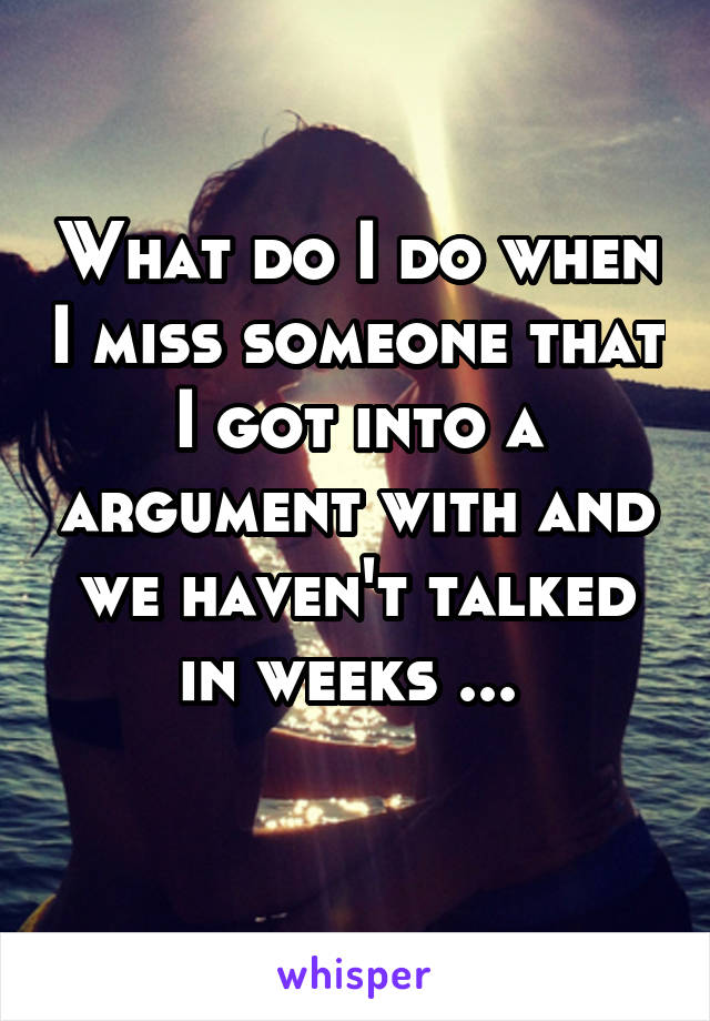 What do I do when I miss someone that I got into a argument with and we haven't talked in weeks ...