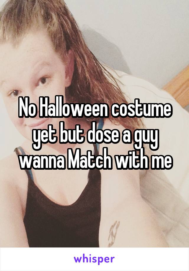 No Halloween costume yet but dose a guy wanna Match with me