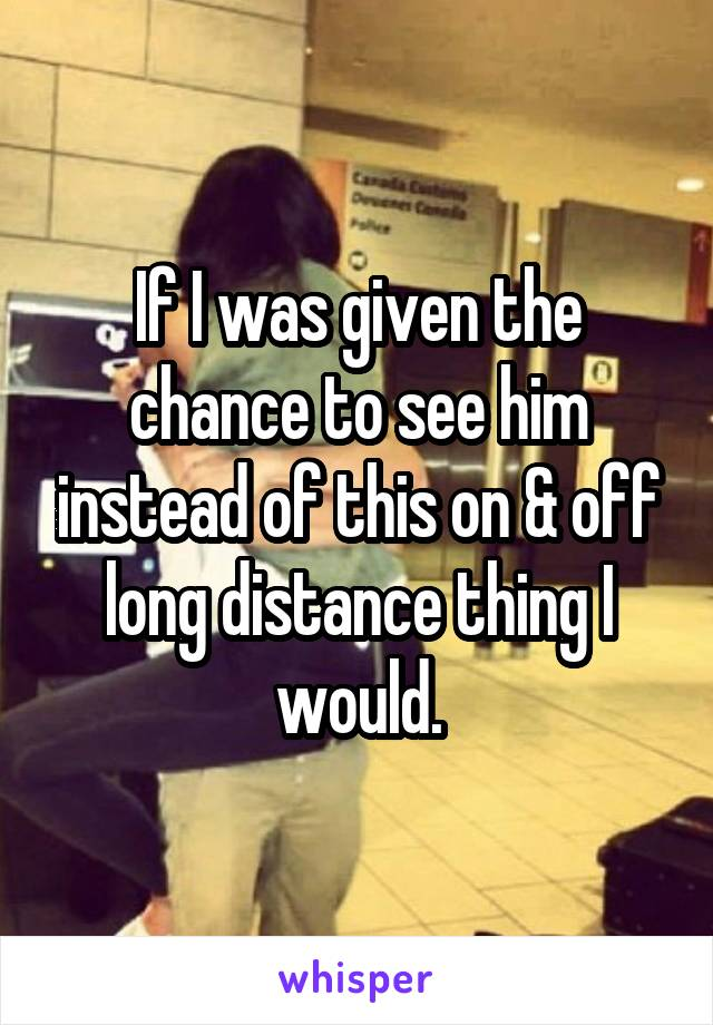 If I was given the chance to see him instead of this on & off long distance thing I would.
