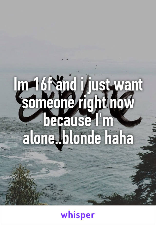 Im 16f and i just want someone right now because I'm alone..blonde haha