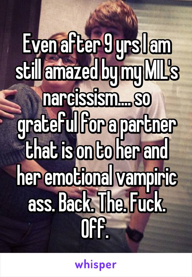 Even after 9 yrs I am still amazed by my MIL's narcissism.... so grateful for a partner that is on to her and her emotional vampiric ass. Back. The. Fuck. Off.