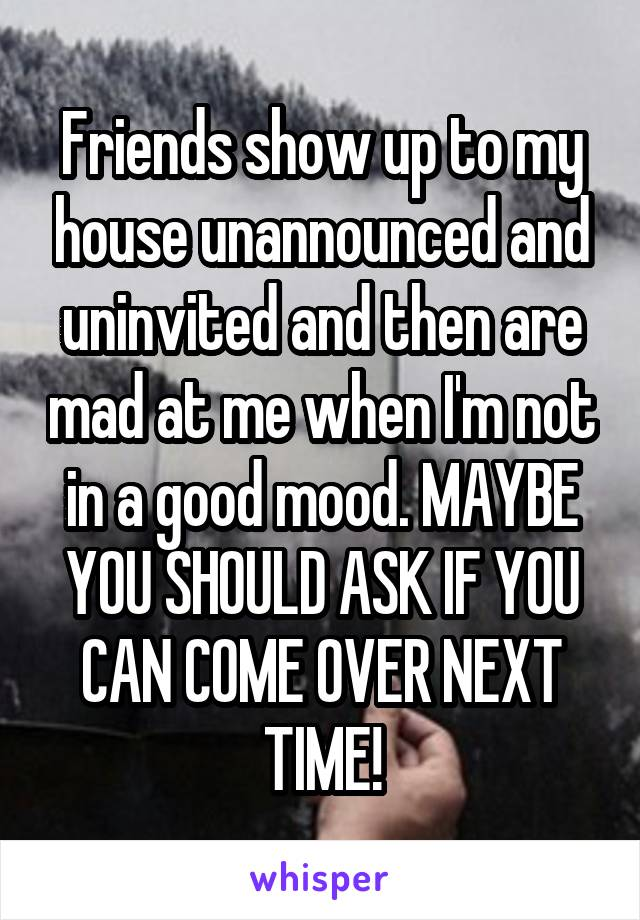 Friends show up to my house unannounced and uninvited and then are mad at me when I'm not in a good mood. MAYBE YOU SHOULD ASK IF YOU CAN COME OVER NEXT TIME!