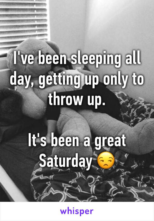 I've been sleeping all day, getting up only to throw up.  It's been a great Saturday 😒
