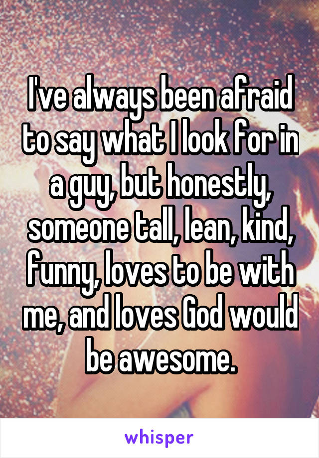I've always been afraid to say what I look for in a guy, but honestly, someone tall, lean, kind, funny, loves to be with me, and loves God would be awesome.