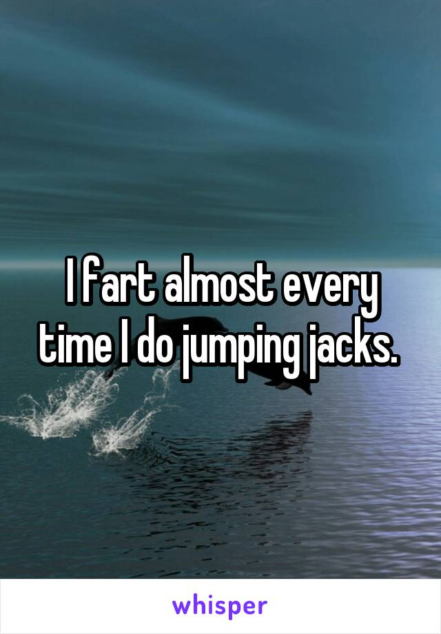 I fart almost every time I do jumping jacks.