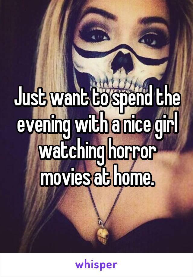 Just want to spend the evening with a nice girl watching horror movies at home.