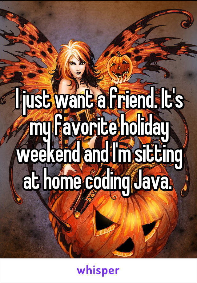 I just want a friend. It's my favorite holiday weekend and I'm sitting at home coding Java.