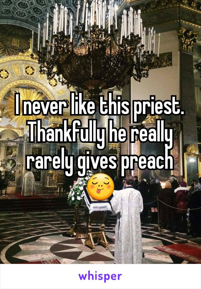 I never like this priest. Thankfully he really rarely gives preach 😋