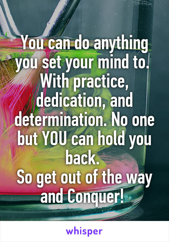 You can do anything you set your mind to.  With practice, dedication, and determination. No one but YOU can hold you back.  So get out of the way and Conquer!