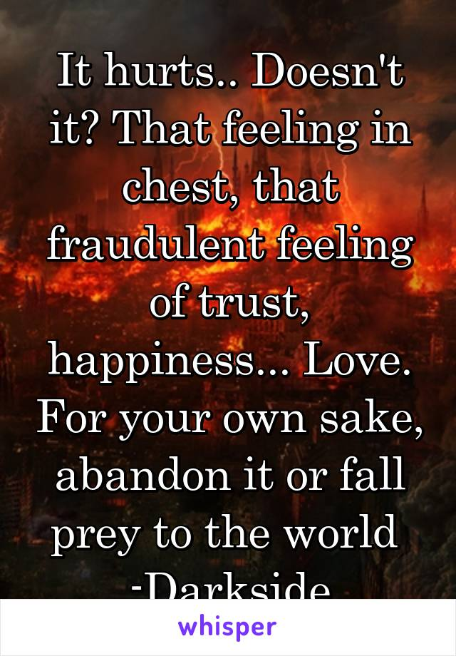 It hurts.. Doesn't it? That feeling in chest, that fraudulent feeling of trust, happiness... Love. For your own sake, abandon it or fall prey to the world  -Darkside