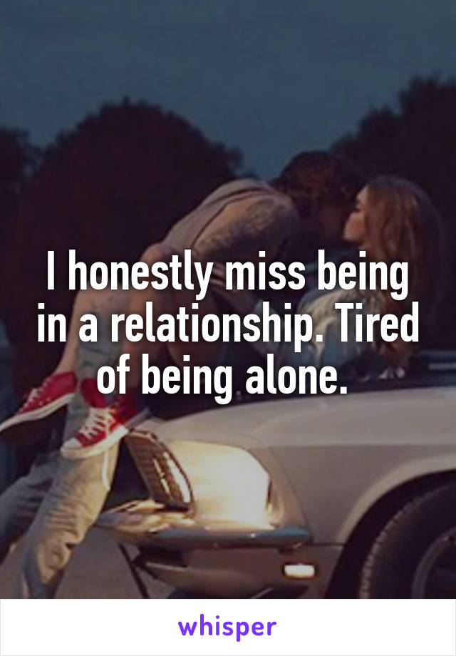I honestly miss being in a relationship. Tired of being alone.