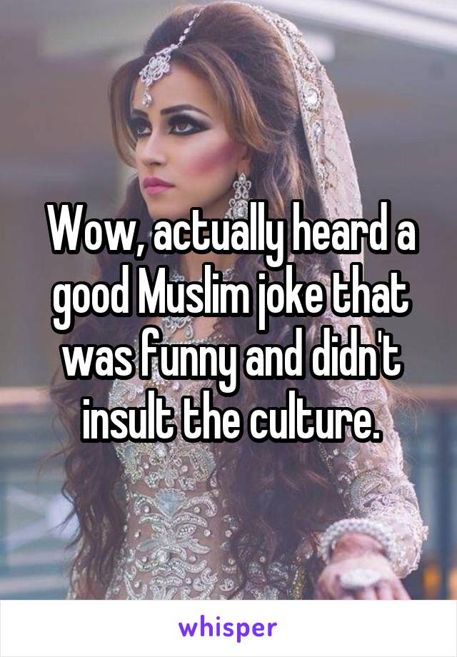 Wow, actually heard a good Muslim joke that was funny and didn't insult the culture.
