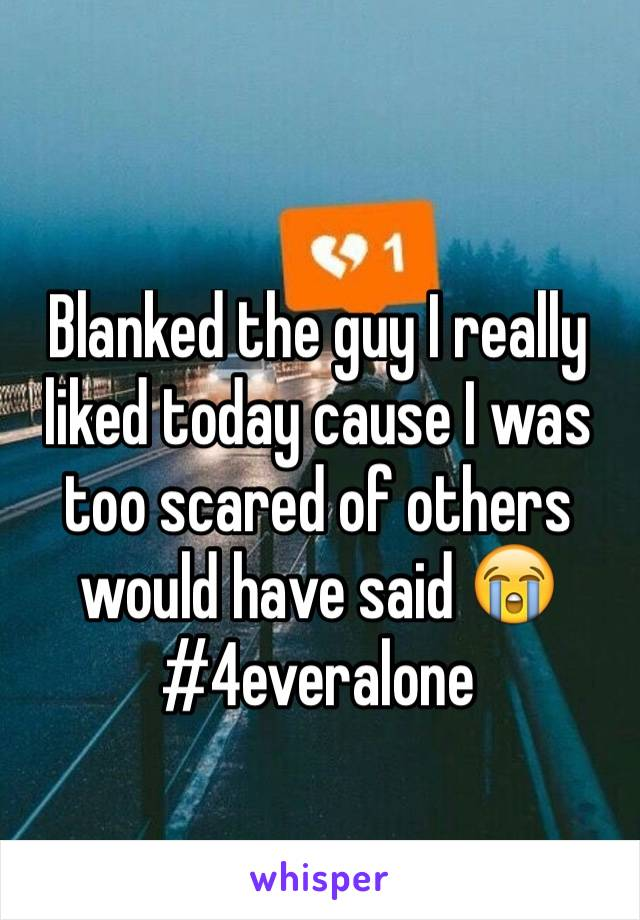 Blanked the guy I really liked today cause I was too scared of others would have said 😭  #4everalone