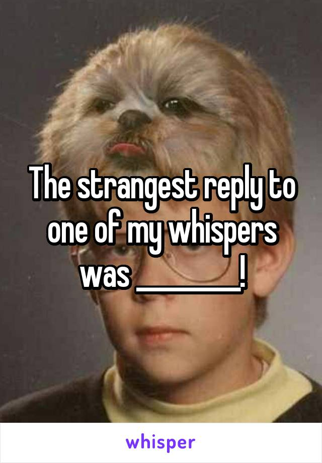 The strangest reply to one of my whispers was _________!