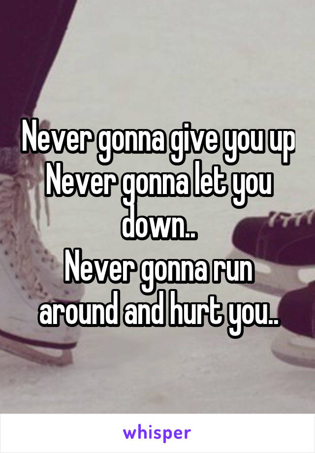 Never gonna give you up Never gonna let you down.. Never gonna run around and hurt you..