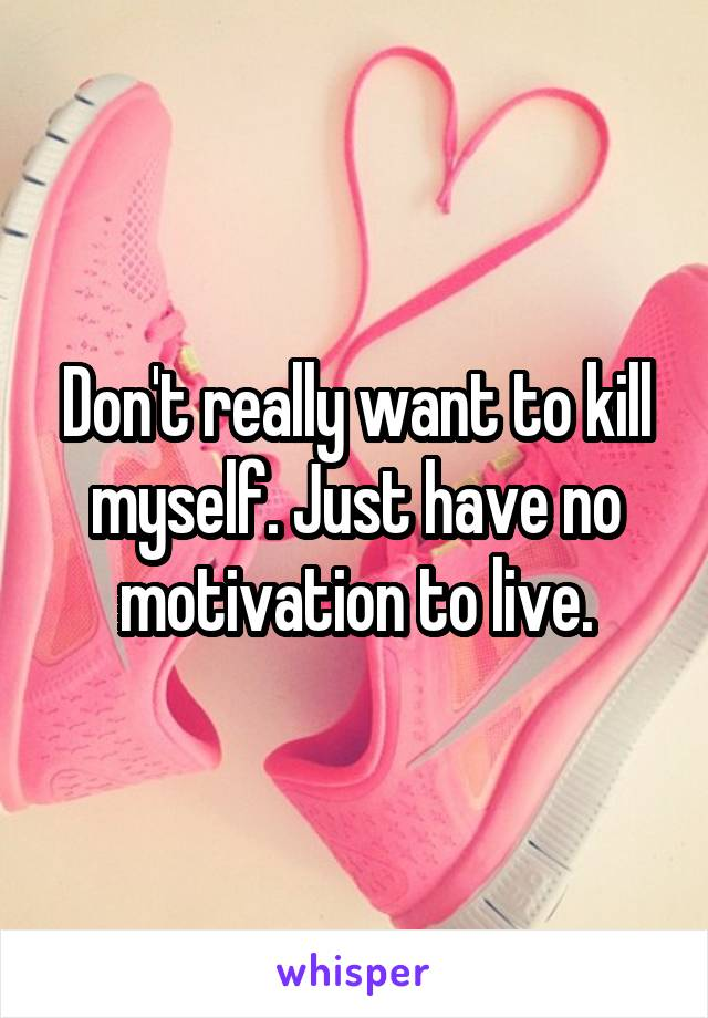 Don't really want to kill myself. Just have no motivation to live.