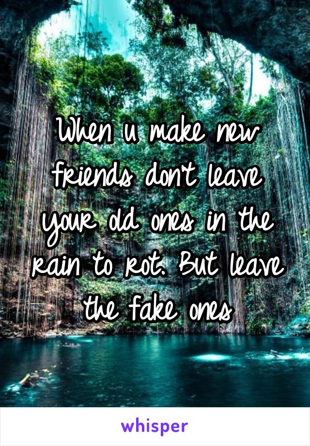 When u make new friends don't leave your old ones in the rain to rot. But leave the fake ones
