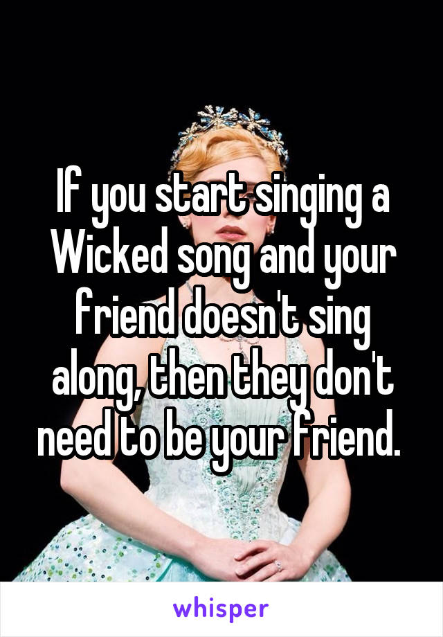 If you start singing a Wicked song and your friend doesn't sing along, then they don't need to be your friend.