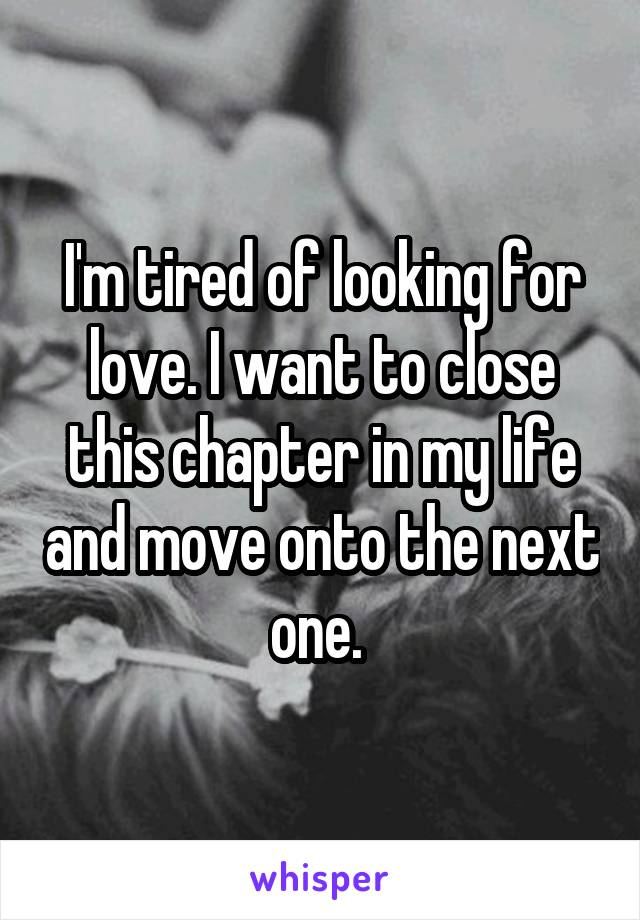 I'm tired of looking for love. I want to close this chapter in my life and move onto the next one.