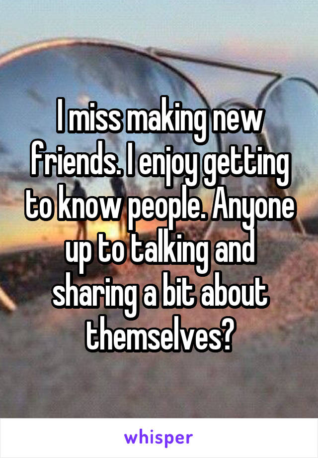 I miss making new friends. I enjoy getting to know people. Anyone up to talking and sharing a bit about themselves?