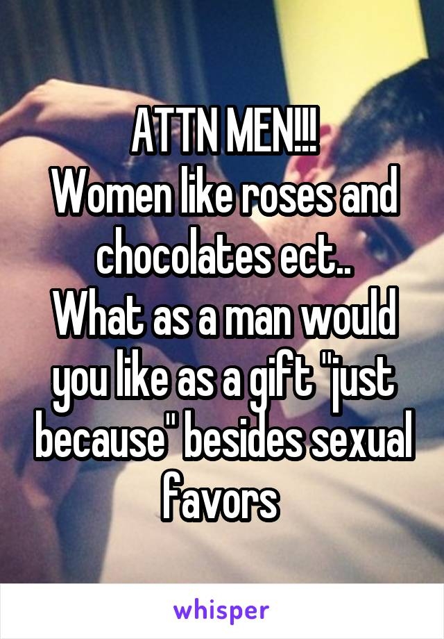 """ATTN MEN!!! Women like roses and chocolates ect.. What as a man would you like as a gift """"just because"""" besides sexual favors"""