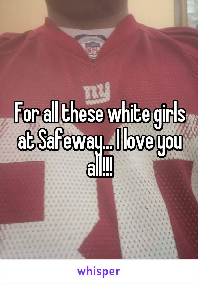 For all these white girls at Safeway... I love you all!!!