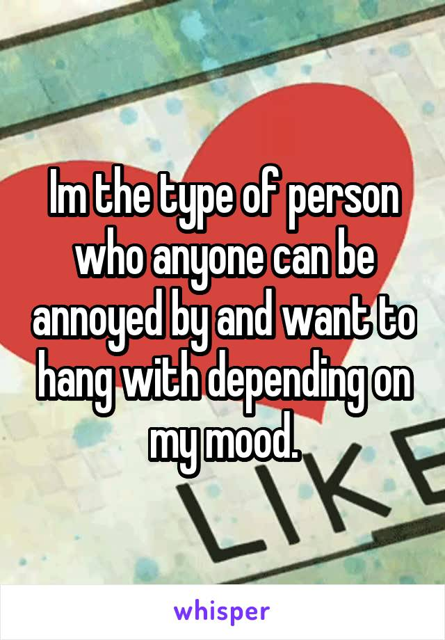 Im the type of person who anyone can be annoyed by and want to hang with depending on my mood.