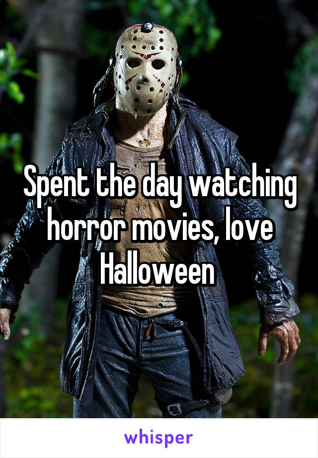 Spent the day watching horror movies, love Halloween