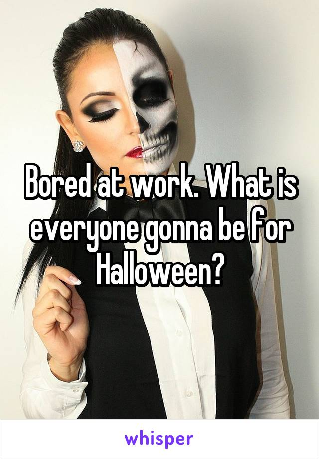 Bored at work. What is everyone gonna be for Halloween?