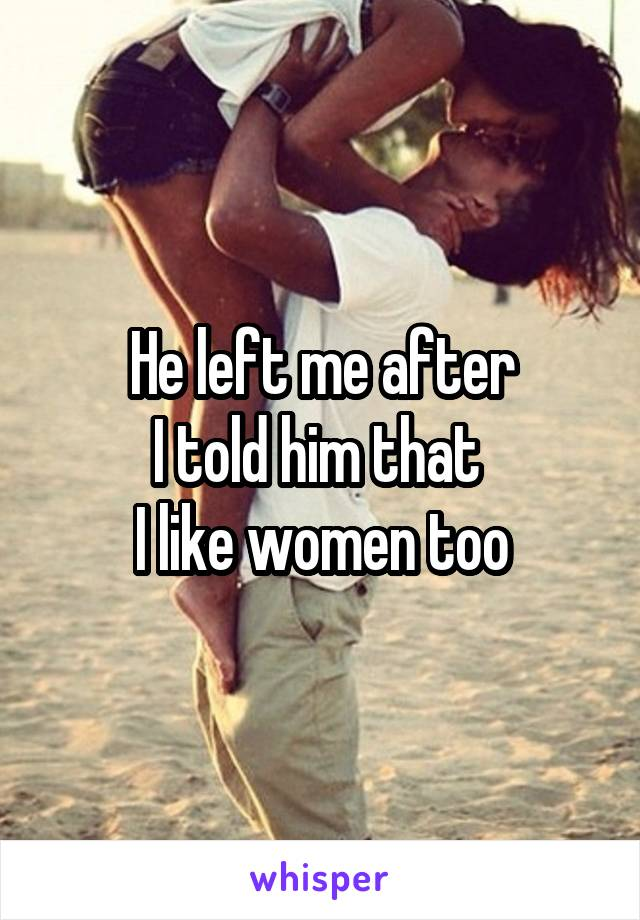 He left me after I told him that  I like women too