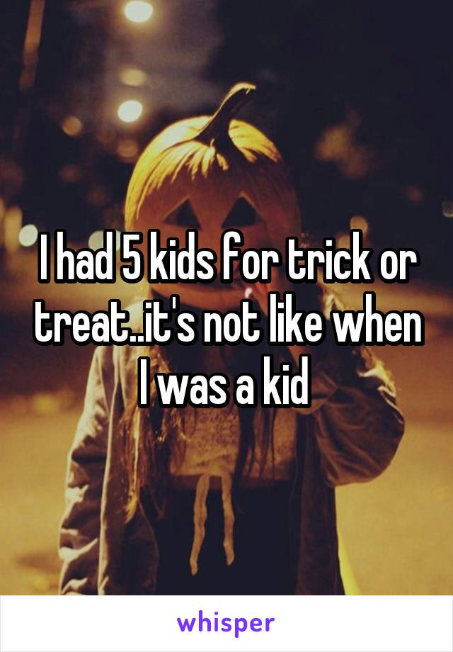I had 5 kids for trick or treat..it's not like when I was a kid
