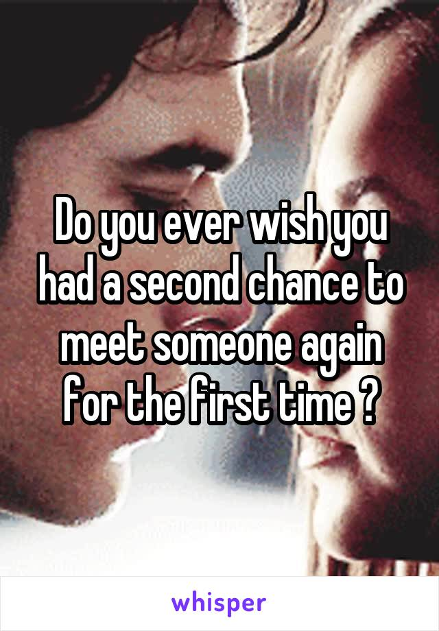 Do you ever wish you had a second chance to meet someone again for the first time ?