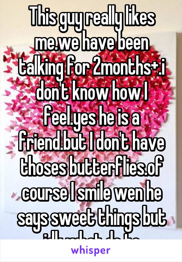 This guy really likes me.we have been talking for 2months+.i don't know how I feel.yes he is a friend.but I don't have thoses butterflies.of course I smile wen he says sweet things but idk what do to