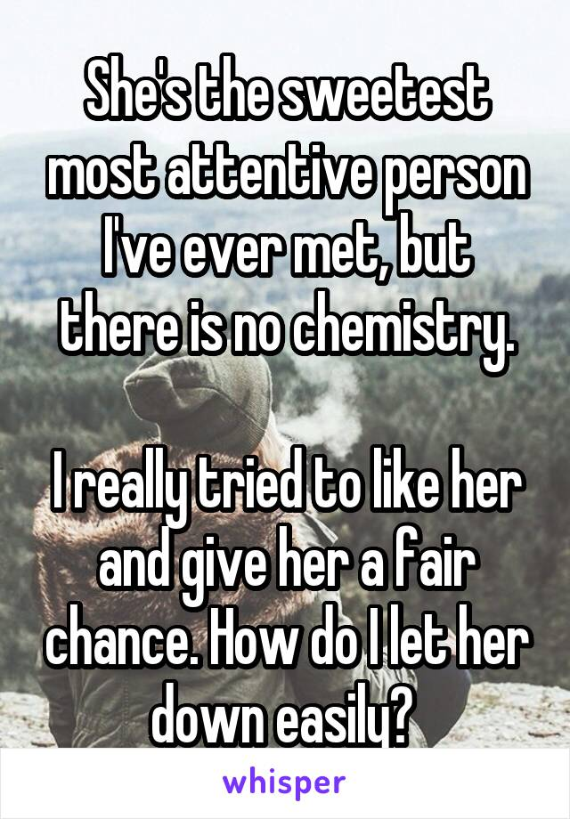 She's the sweetest most attentive person I've ever met, but there is no chemistry.  I really tried to like her and give her a fair chance. How do I let her down easily?