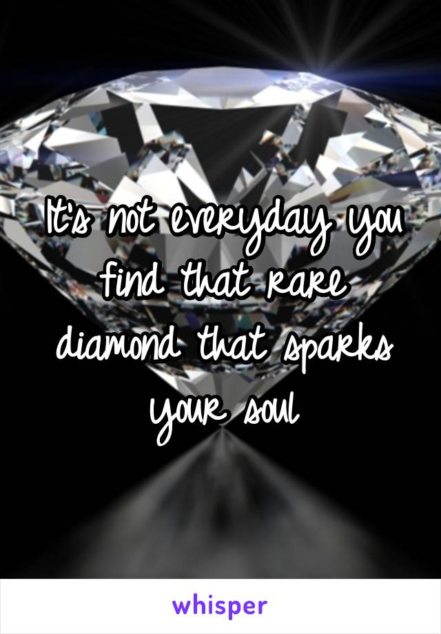 It's not everyday you find that rare diamond that sparks your soul