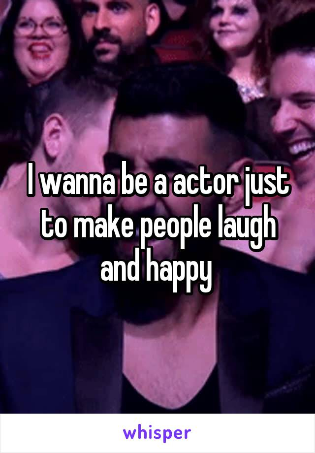 I wanna be a actor just to make people laugh and happy