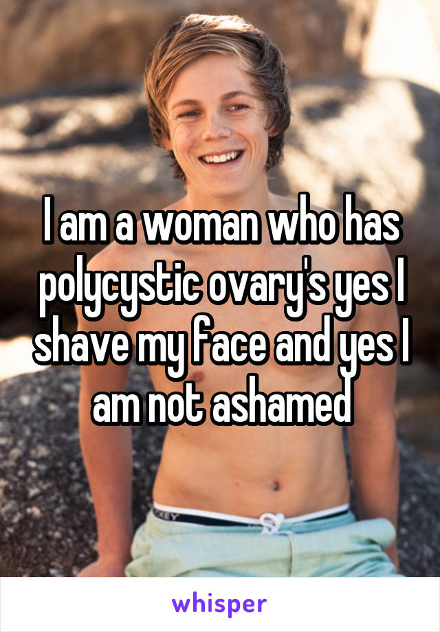 I am a woman who has polycystic ovary's yes I shave my face and yes I am not ashamed