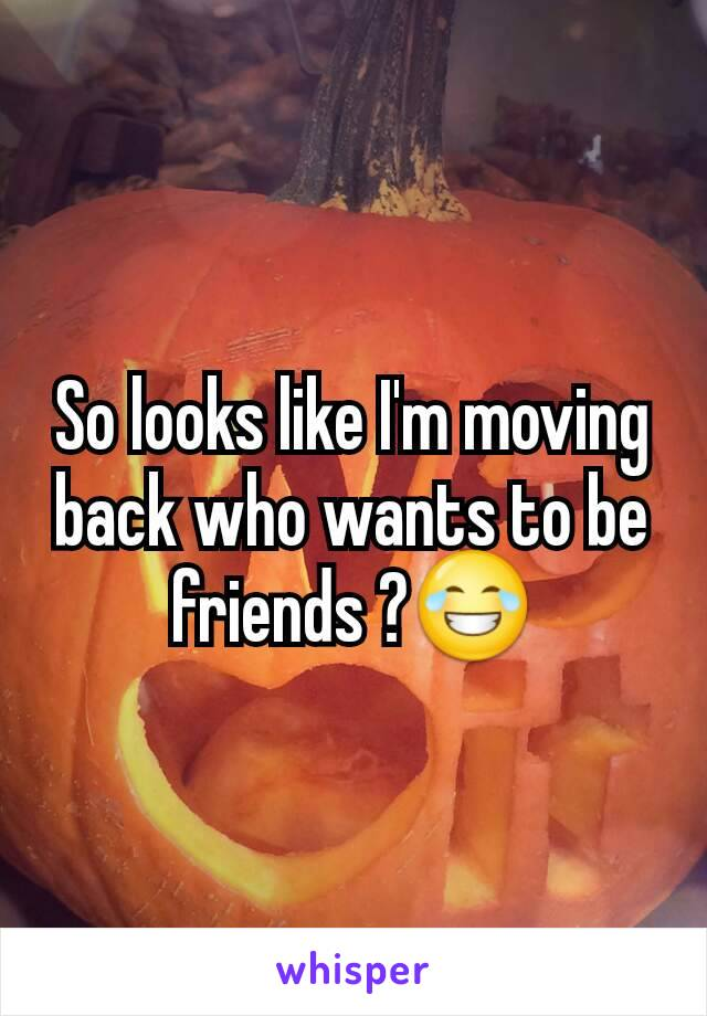 So looks like I'm moving back who wants to be friends ?😂