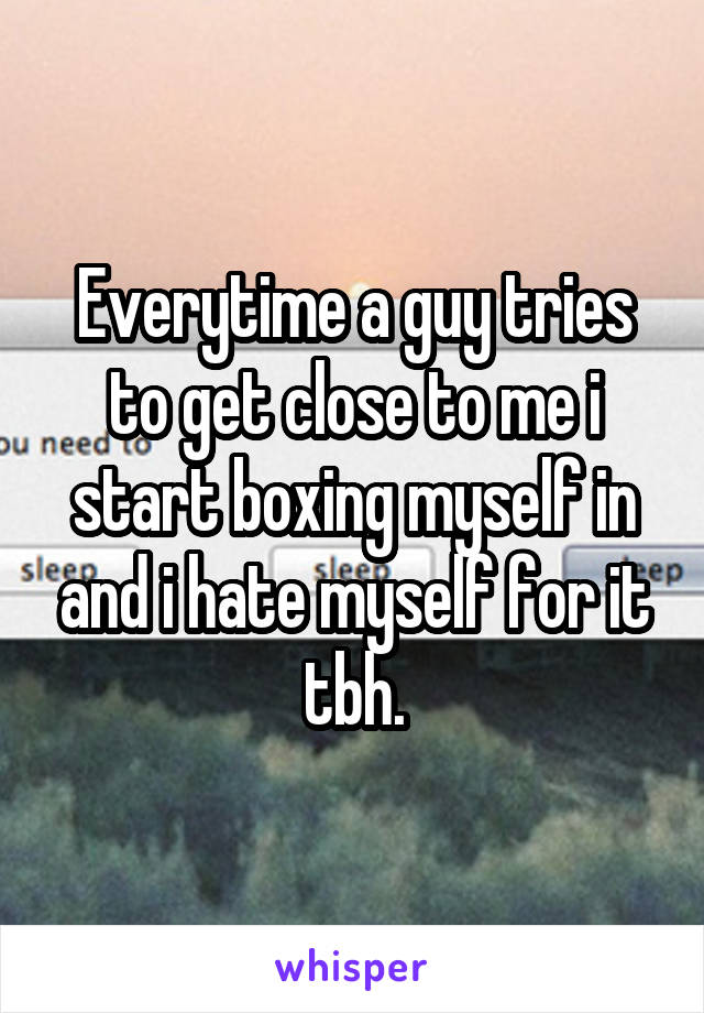 Everytime a guy tries to get close to me i start boxing myself in and i hate myself for it tbh.