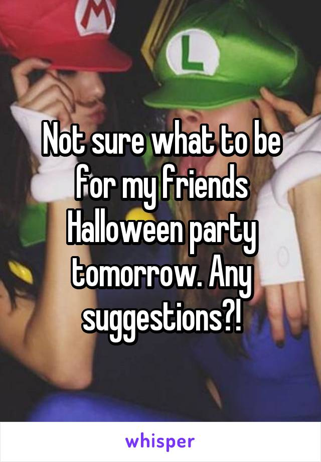 Not sure what to be for my friends Halloween party tomorrow. Any suggestions?!